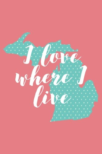 I Love Where I Live (6x9 Michigan Journal): Lined Writing Notebook, 120 Pages - Teal Blue and Coral Pink with Polka Dot Personalized State Outline and Positive, Inspiring State Pride Quote Michigan Wolverines-laptop