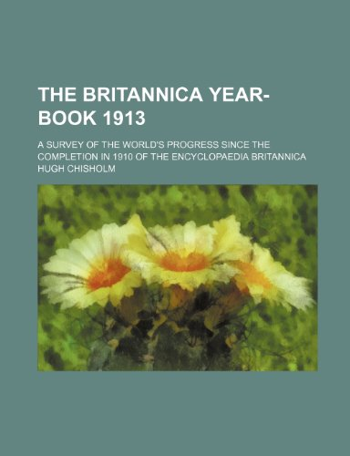 The Britannica year-book 1913; a survey of the world's progress since the completion in 1910 of the Encyclopaedia britannica