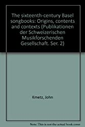 The Sixteenth-Century Basel Songbooks: Orgins, Contents and Contexts