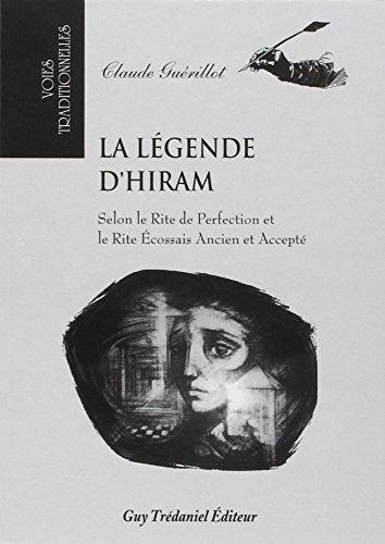 La légende d'Hiram. Selon le Rite de Perfection et le Rite Ecossais Ancien et Accepté par Claude Guérillot