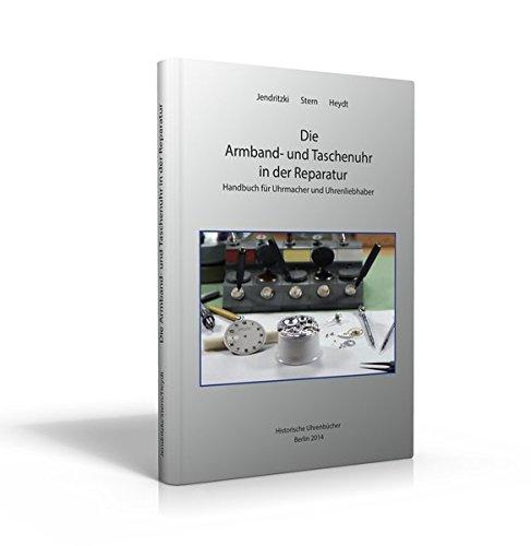 Die Armband- und Taschenuhr in der Reparatur: Handbuch für Uhrmacher und Uhreninteressierte
