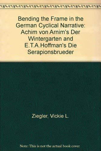 Bending the Frame in the German Cyclical Narrative: Achim Von Arnim's Der Wintergarten and E.T.A. Hoffmann's Die Serapionsbruder: Achim Von Arnim's ... and E.T.A.Hoffman's