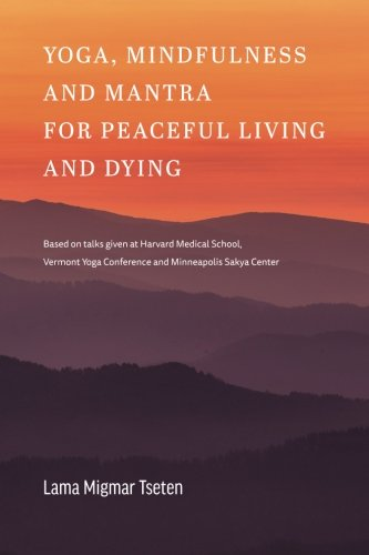 Yoga, Mindfulness & Mantra for Peaceful Living and Dying: Based on talks given at Harvard Medical School, the Vermont Yoga Conference and the Minneapolis Sakya Center