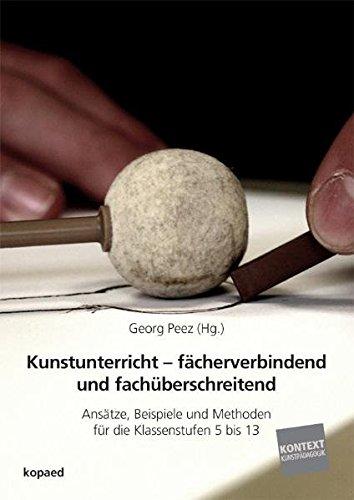 Kunstunterricht - fächerverbindend und fachüberschreitend: Ansätze, Beispiele und Methoden für die Klassenstufen 5 bis 13 (Kontext Kunstpädagogik)