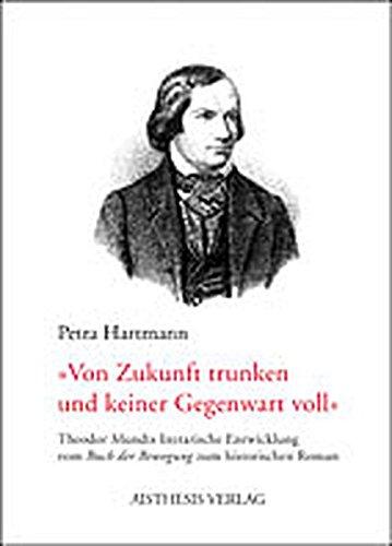 """Von Zukunft trunken und keiner Gegenwart voll: Theodor Mundts literarische Entwicklung vom """"Buch der Bewegung"""" zum historischen Roman"""