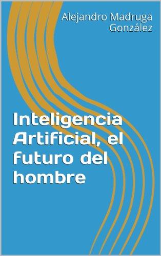 Inteligencia Artificial, el futuro del hombre (Spanish Edition)