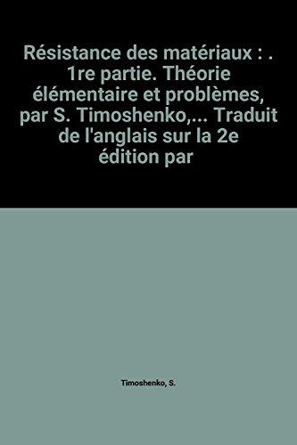 Résistance des matériaux : . 1re partie. Théorie élémentaire et problèmes, par S. Timoshenko,... Traduit de l'anglais sur la 2e édition par Ch. Laffitte
