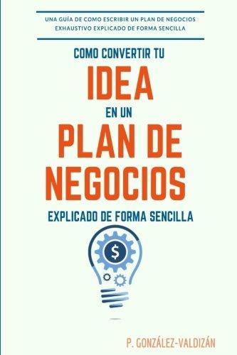 Como convertir tu idea en un plan negocio explicado de forma simple: Una guia de como escribir un plan de negocios exhaustivo de forma sencilla por P Gonzalez-Valdizan