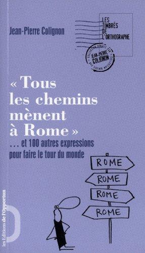 Tous les chemins mènent à Rome. et 100 autres expressions pour faire le tour du monde par Jean pierre Colignon