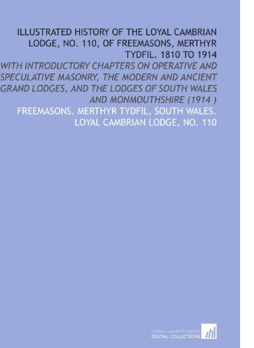 Illustrated History of the Loyal Cambrian Lodge, No. 110, of Freemasons, Merthyr Tydfil. 1810 to 1914: With Introductory Chapters on Operative and ... of South Wales and Monmouthshire (1914 )