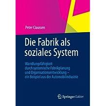 Die Fabrik als Soziales System: Wandlungsfähigkeit Durch Systemische Fabrikplanung und Organisationsentwicklung - ein Beispiel aus der Automobilindustrie (German Edition)