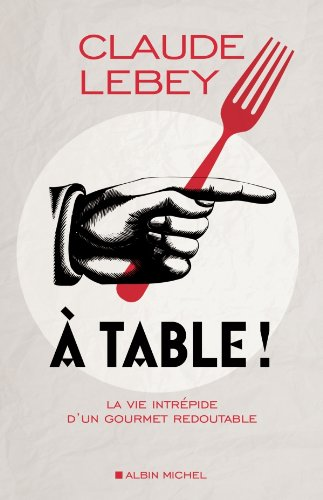 A table ! : La vie intrépide d'un g...