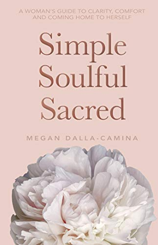 Simple Soulful Sacred: A Woman's Guide to Clarity, Comfort and Coming Home to Herself -
