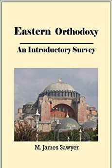 Eastern Orthodoxy: An Introductory Survery (Christian Theological Traditions and Movements Book 1) by [Sawyer, M. James]