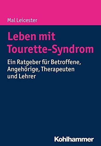 Leben mit Tourette-Syndrom: Ein Ratgeber für Betroffene, Angehörige, Therapeuten und Lehrer