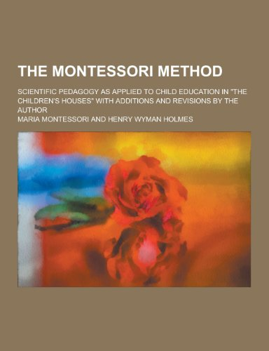 The Montessori Method; Scientific Pedagogy as Applied to Child Education in the Children's Houses with Additions and Revisions by the Author