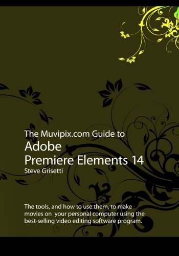 The Muvipix.com Guide to Adobe Premiere Elements 14: The tools, and how to use them, to make movies on your personal computer using the best-selling video editing software program by Steve Grisetti (2015-08-24)