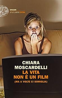 La vita non è un film: (ma a volte ci somiglia) (Einaudi. Stile libero extra) di [Moscardelli, Chiara]