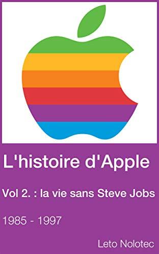 L'histoire d'Apple Volume 2 : la vie sans Steve Jobs 1985 - 1997 (French Edition) Apple Volume