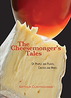 The Cheesemonger's Tales: Of People and Places, Cheeses and Wines by [Cunynghame, Arthur]