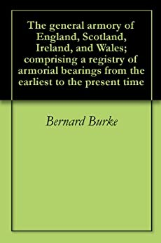 The general armory of England, Scotland, Ireland, and Wales; comprising a registry of armorial bearings from the earliest to the present time by [Burke, Bernard]