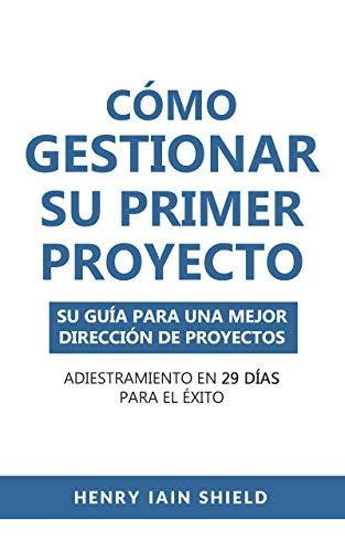 Cómo Gestionar Su Primer Proyecto: Su Guía Para Una Mejor Dirección De Proyectos - Adiestramiento en 29 Días para el Éxito (Spanish Edition)
