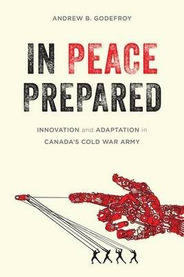 [(In Peace Prepared : Innovation and Adaptation in Canada's Cold War Army)] [By (author) Andrew B. Godefroy] published on (April, 2015)