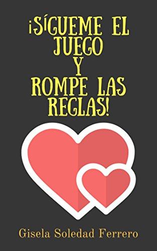 ¡SÍGUEME EL JUEGO Y ROMPE LAS REGLAS! : Novela romántica sobre una abogada que debe luchar por desarrollar su carrera profesional en un estudio jurídico poblado de hombres.