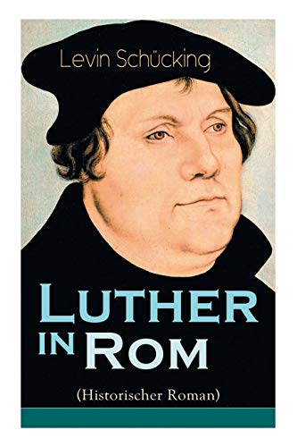 Luther in Rom (Historischer Roman): Der Ursprung der Reformation - Die längste und weiteste Reise im Leben Martin Luthers