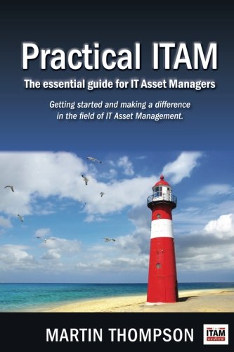 Practical ITAM: The essential guide for IT Asset Managers: Getting started and making a difference in the field of IT Asset Management