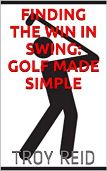Finding the Win in Swing: Golf Made Simple (English Edition) par [Reid, Troy]