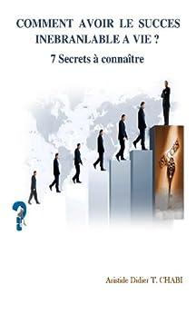 COMMENT AVOIR LE SUCCES INEBRANLABLE A VIE? 7 Secrets à connaître (Développement personnel t. 1) par [CHABI, Aristide Didier T.]