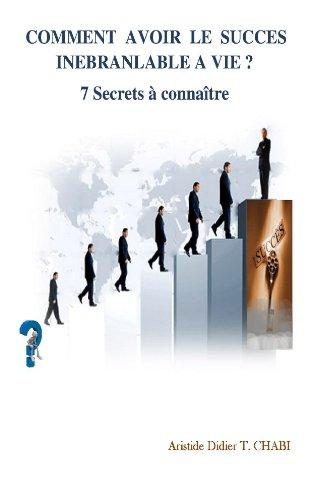 COMMENT AVOIR LE SUCCES INEBRANLABLE A VIE? 7 Secrets à connaître (Développement personnel t. 1)