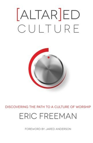 [Altar]ed Culture: Discovering the Path to a Culture of Worship by Eric Freeman (2012-07-11)