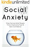 Social Anxiety: The Social Anxiety Cure: Stop Caring What People Think, Overcome Fear & Gain Confidence (The Complete Guide On Overcoming Social Anxiety)