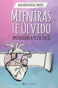 Mientras Te Olvido : Aprendiendo a Vivir Sin Ti par  Nacarid Portal Arráez
