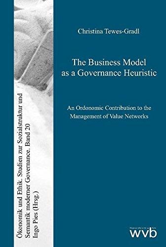 The Business Model as a Governance Heuristic: An Ordonomic Contribution to the Management of Value Networks (Ökonomik und Ethik / Studien zur Sozialstruktur und Semantik moderner Governance)