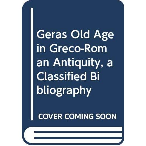 Geras Old Age in Greco-Roman Antiquity, a Classified Bibliography