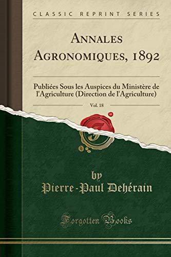 Annales Agronomiques, 1892, Vol. 18: Publiées Sous Les Auspices Du Ministère de l'Agriculture (Direction de l'Agriculture) (Classic Reprint)