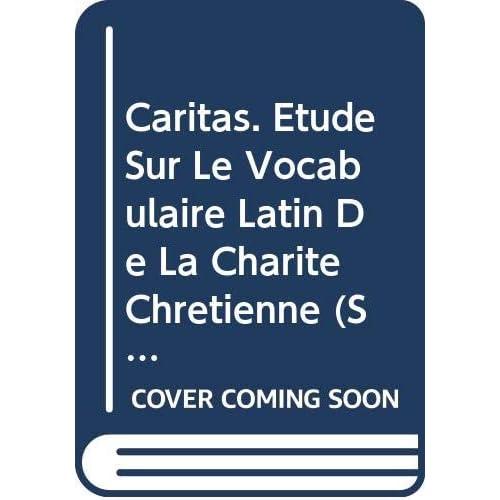Caritas. Étude Sur Le Vocabulaire Latin De La Charité Chrétienne