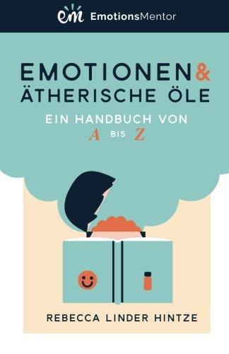Emotionen & Ätherische Öle: Ein Handbuch von A bis Z