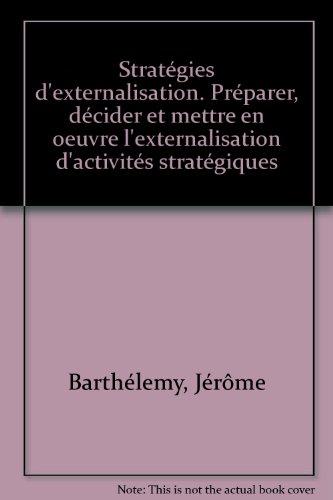 Stratégies d'externalisation. Préparer, décider et mettre en oeuvre l'externalisation d'activités stratégiques