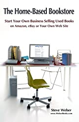 The Home-Based Bookstore: Start Your Own Business Selling Used Books on Amazon, eBay or Your Own Web Site by Steve Weber (2011-07-23)