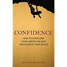 Confidence: How to Overcome Your Limiting Beliefs and Achieve Your Goals