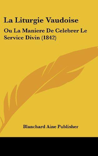 La Liturgie Vaudoise: Ou La Maniere de Celebrer Le Service Divin (1842)