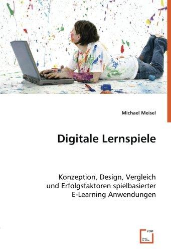 Digitale Lernspiele: Konzeption, Design, Vergleich und Erfolgsfaktoren spielbasierter E-Learning Anwendungen