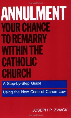Annulment: Your Chance to Remarry Within the Catholic Church - A Step-by-step Guide to Using the New Code of Canon Law by Joseph P. Zwack (30-Nov-1983) Paperback