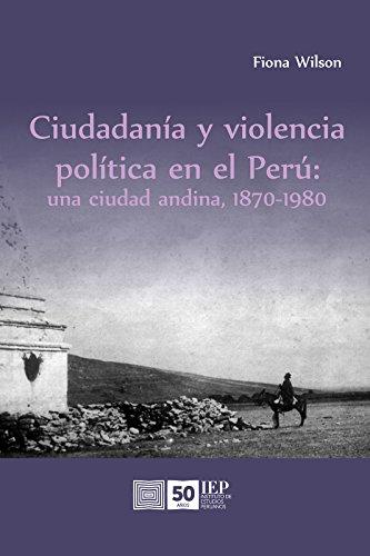 Ciudadanía y violencia política en el Perú: una ciudad andina, 1870-1980 por Fiona Wilson