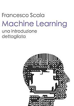 Machine Learning - una introduzione dettagliata: Un libro destinato a chi vuol addentrarsi nello studio del machine learning di [Scala, Francesco]