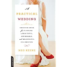 A Practical Wedding: Creative Ideas for Planning a Beautiful, Affordable, and Meaningful Celebration (English Edition)